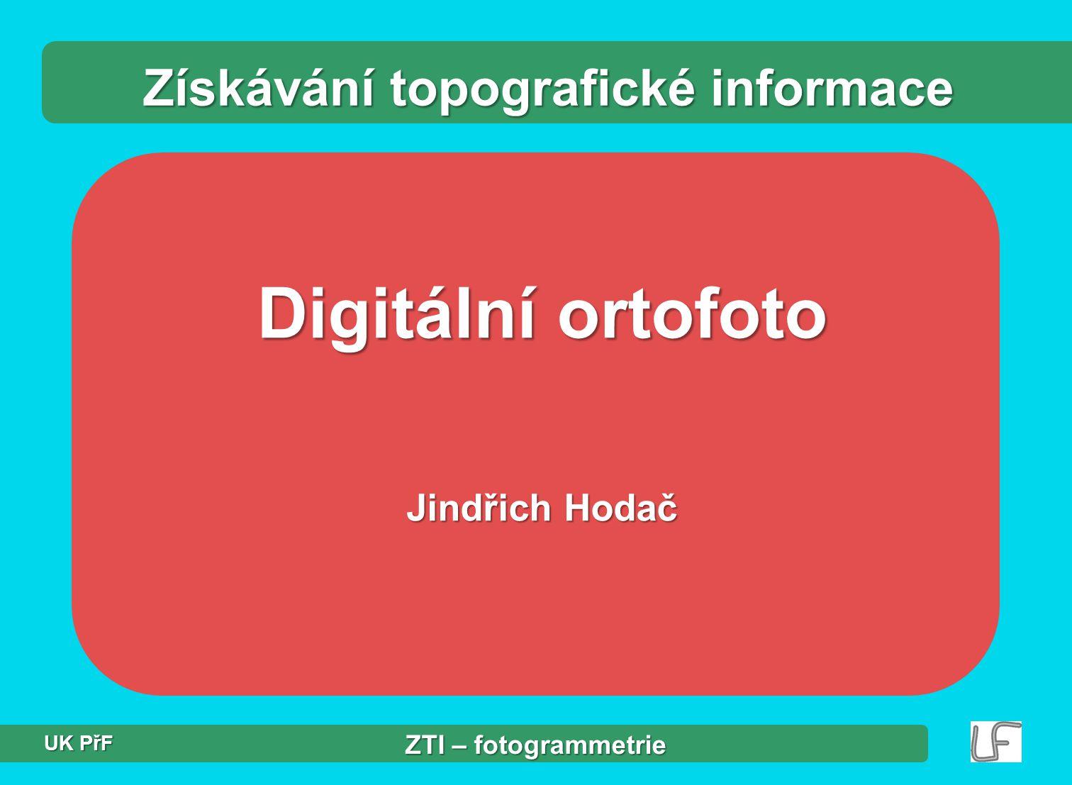 Digitální ortofoto Jindřich Hodač Získávání topografické informace ZTI – fotogrammetrie UK PřF