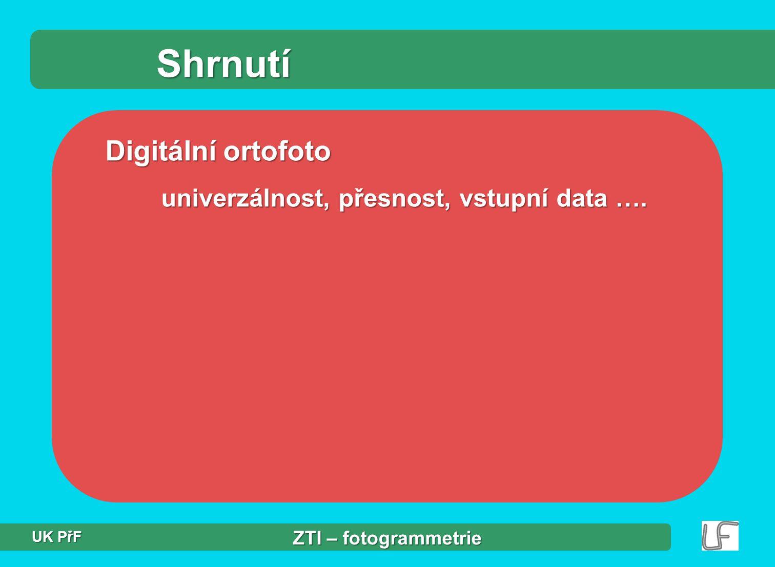 Shrnutí Digitální ortofoto univerzálnost, přesnost, vstupní data …. ZTI – fotogrammetrie UK PřF