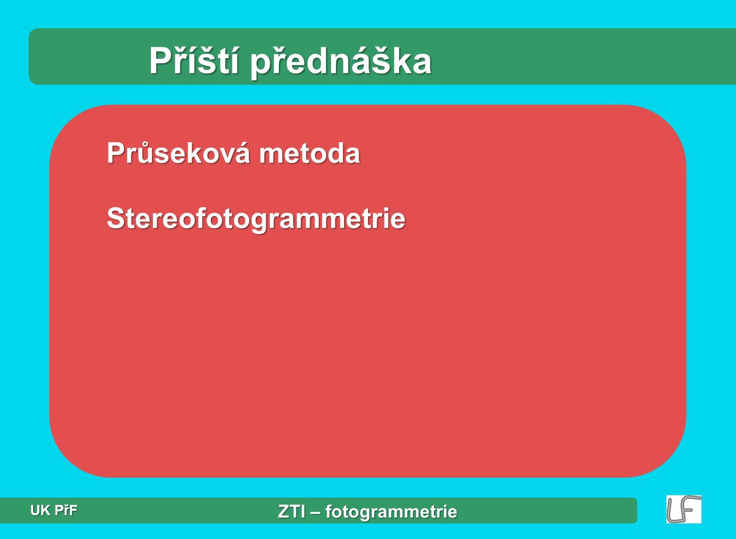 Příští přednáška Průseková metoda Stereofotogrammetrie ZTI – fotogrammetrie UK PřF