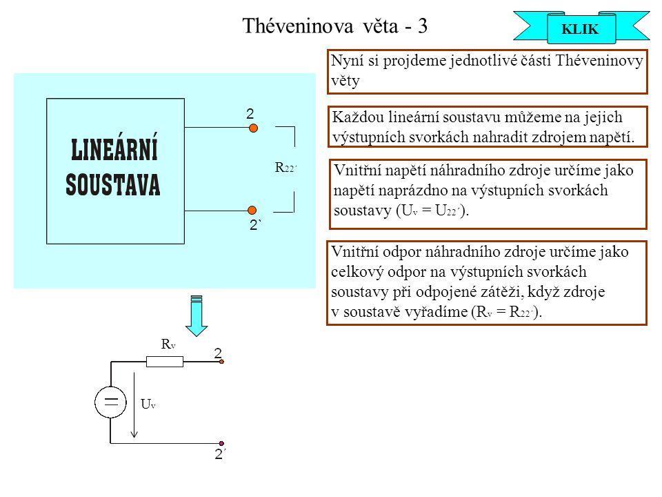 Théveninova věta - 4 Při výpočtu vnitřního odporu náhradního zdroje (R 2-2´ = R v ) vyřazujeme pouze IDEÁLNÍ zdroje, a to tak, že: - ideální zdroj napětí (IZN) zkratujeme - ideální zdroj proudu (IZP) rozpojíme IZN IZP UvUv RvRv KLIK KONEC