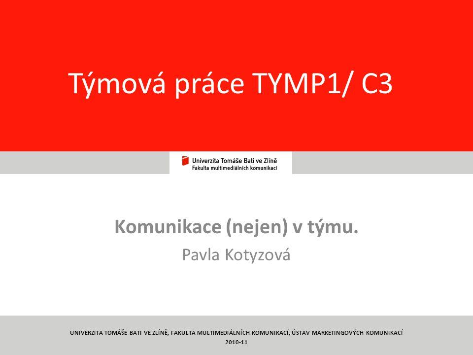 1 Týmová práce TYMP1/ C3 Komunikace (nejen) v týmu. Pavla Kotyzová UNIVERZITA TOMÁŠE BATI VE ZLÍNĚ, FAKULTA MULTIMEDIÁLNÍCH KOMUNIKACÍ, ÚSTAV MARKETIN