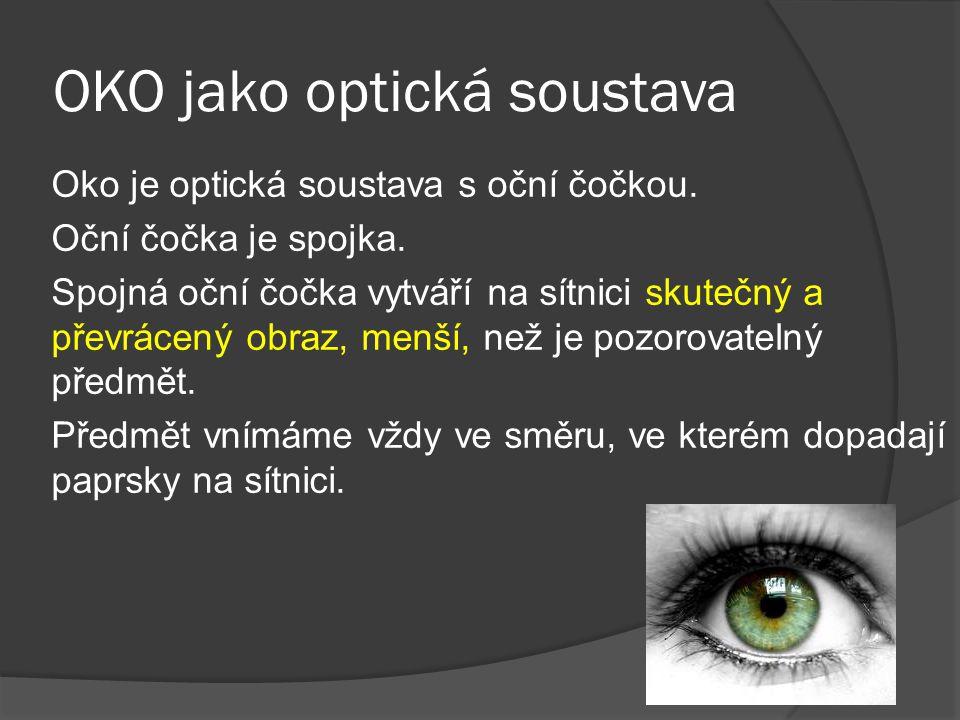 OKO jako optická soustava Oko je optická soustava s oční čočkou. Oční čočka je spojka. Spojná oční čočka vytváří na sítnici skutečný a převrácený obra
