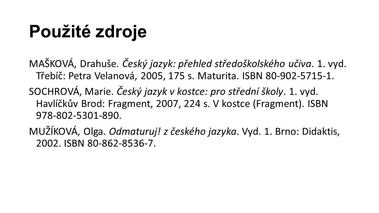 Použité zdroje MAŠKOVÁ, Drahuše. Český jazyk: přehled středoškolského učiva. 1. vyd. Třebíč: Petra Velanová, 2005, 175 s. Maturita. ISBN 80-902-5715-1