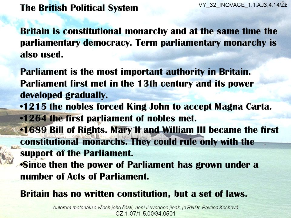 The British Political System Britain is constitutional monarchy and at the same time the parliamentary democracy. Term parliamentary monarchy is also