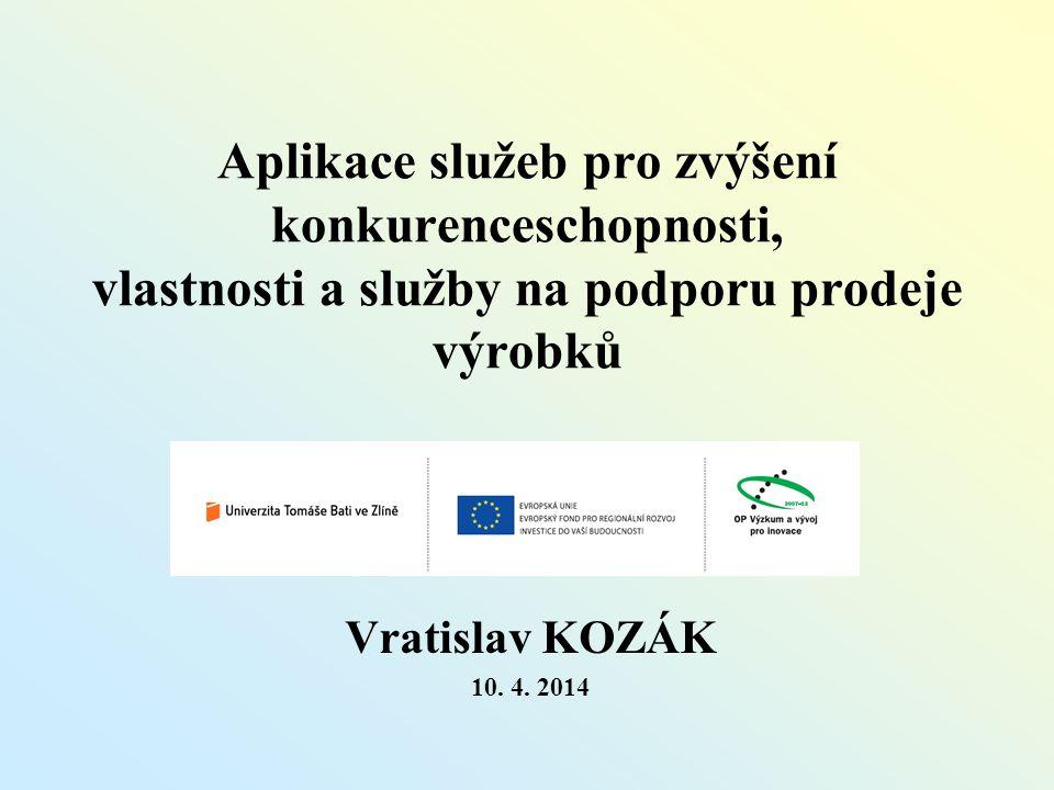 Aplikace služeb pro zvýšení konkurenceschopnosti, vlastnosti a služby na podporu prodeje výrobků Vratislav KOZÁK 10. 4. 2014