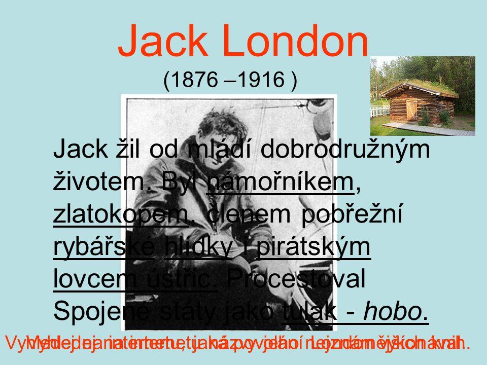 Jack London (1876 –1916 ) Jack žil od mládí dobrodružným životem. Byl námořníkem, zlatokopem, členem pobřežní rybářské hlídky i pirátským lovcem ústři