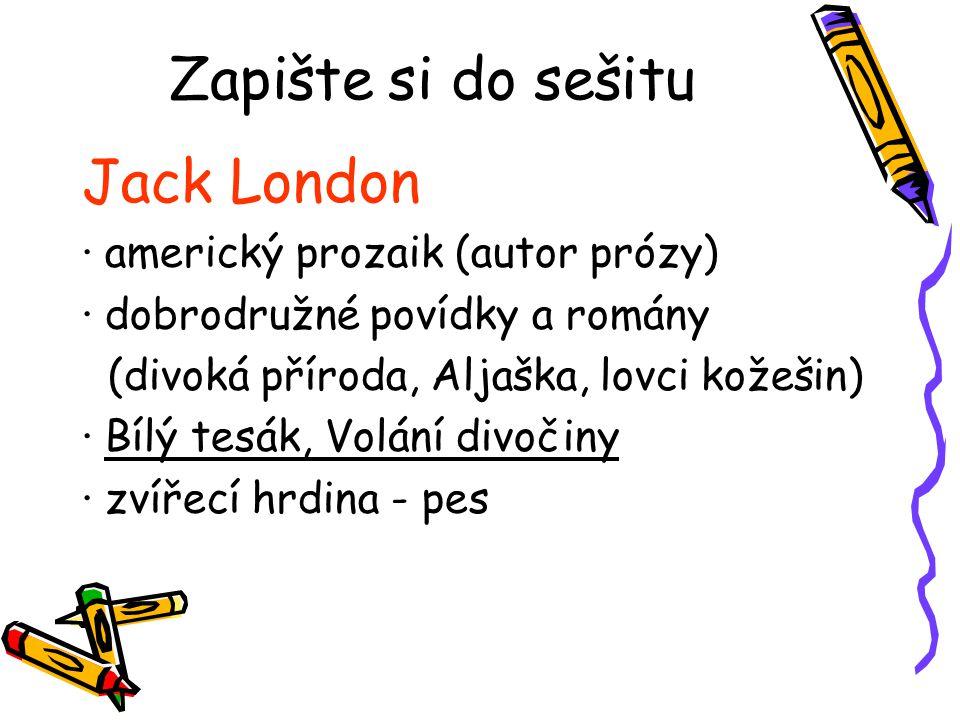 Zapište si do sešitu Jack London ∙ americký prozaik (autor prózy) ∙ dobrodružné povídky a romány (divoká příroda, Aljaška, lovci kožešin) ∙ Bílý tesák