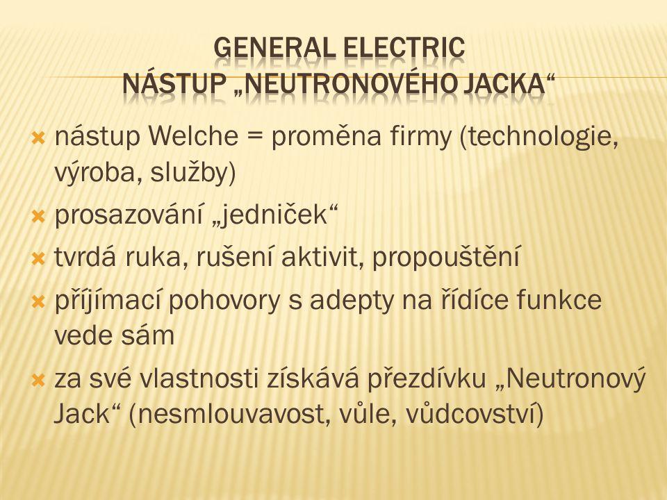 """ nástup Welche = proměna firmy (technologie, výroba, služby)  prosazování """"jedniček  tvrdá ruka, rušení aktivit, propouštění  příjímací pohovory s adepty na řídíce funkce vede sám  za své vlastnosti získává přezdívku """"Neutronový Jack (nesmlouvavost, vůle, vůdcovství)"""