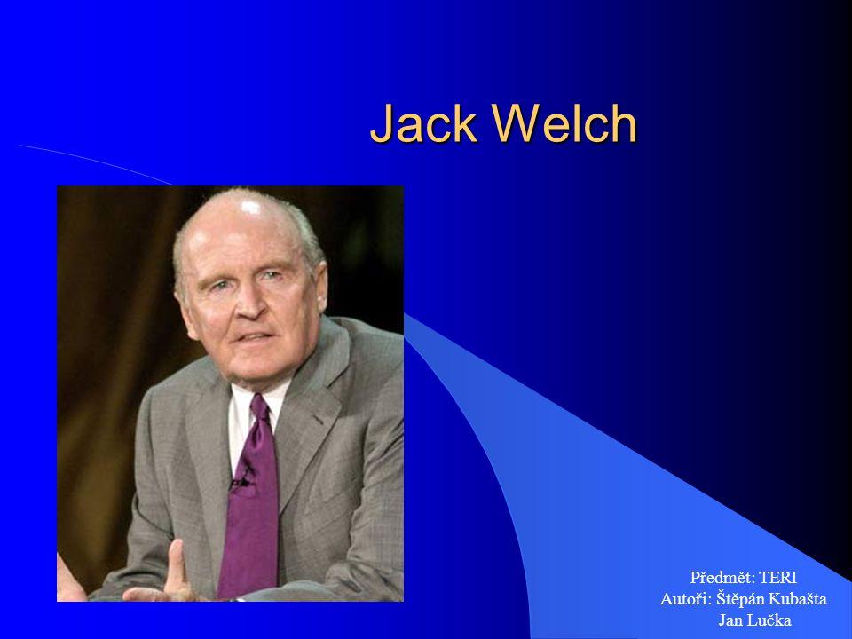 Jack Welch Jack Welch Předmět: TERI Autoři: Štěpán Kubašta Jan Lučka