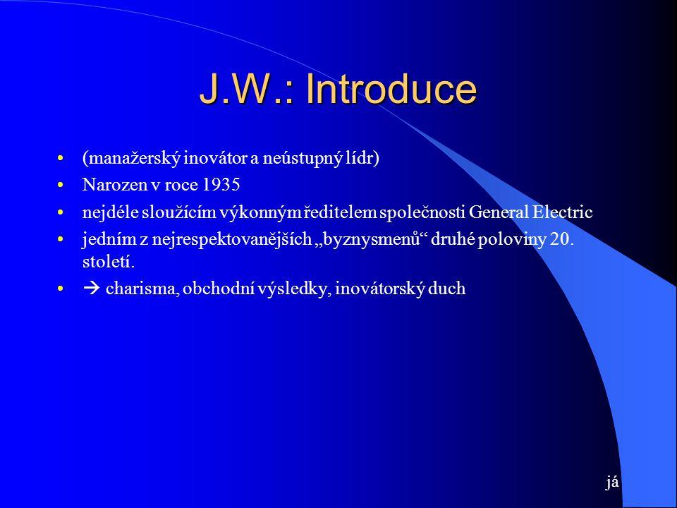 """J.W.: Introduce (manažerský inovátor a neústupný lídr) Narozen v roce 1935 nejdéle sloužícím výkonným ředitelem společnosti General Electric jedním z nejrespektovanějších """"byznysmenů druhé poloviny 20."""