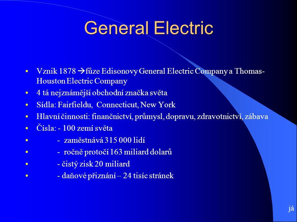 General Electric Vznik 1878  fůze Edisonovy General Electric Company a Thomas- Houston Electric Company 4 tá nejznámější obchodní značka světa Sídla: Fairfieldu, Connecticut, New York Hlavní činnosti: finančnictví, průmysl, dopravu, zdravotnictví, zábava Čísla: - 100 zemí světa - zaměstnává 315 000 lidí - ročně protočí 163 miliard dolarů - čistý zisk 20 miliard - daňové přiznání – 24 tisíc stránek já