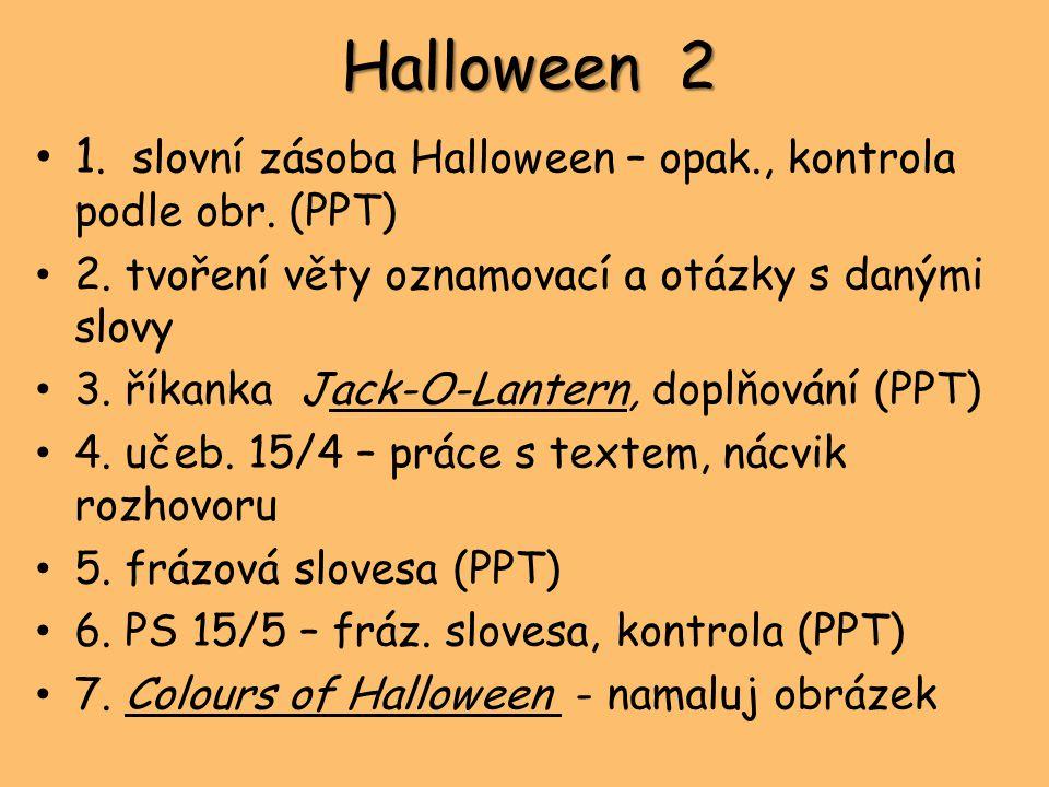 Halloween 2 1. slovní zásoba Halloween – opak., kontrola podle obr. (PPT) 2. tvoření věty oznamovací a otázky s danými slovy 3. říkanka Jack-O-Lantern
