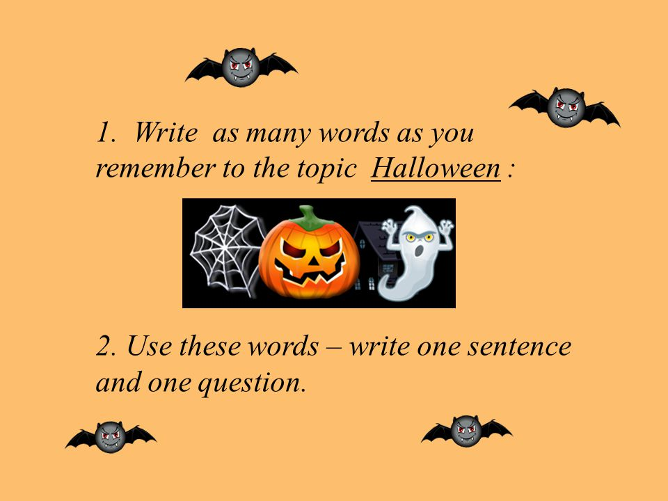 1.Write as many words as you remember to the topic Halloween : 2. Use these words – write one sentence and one question.