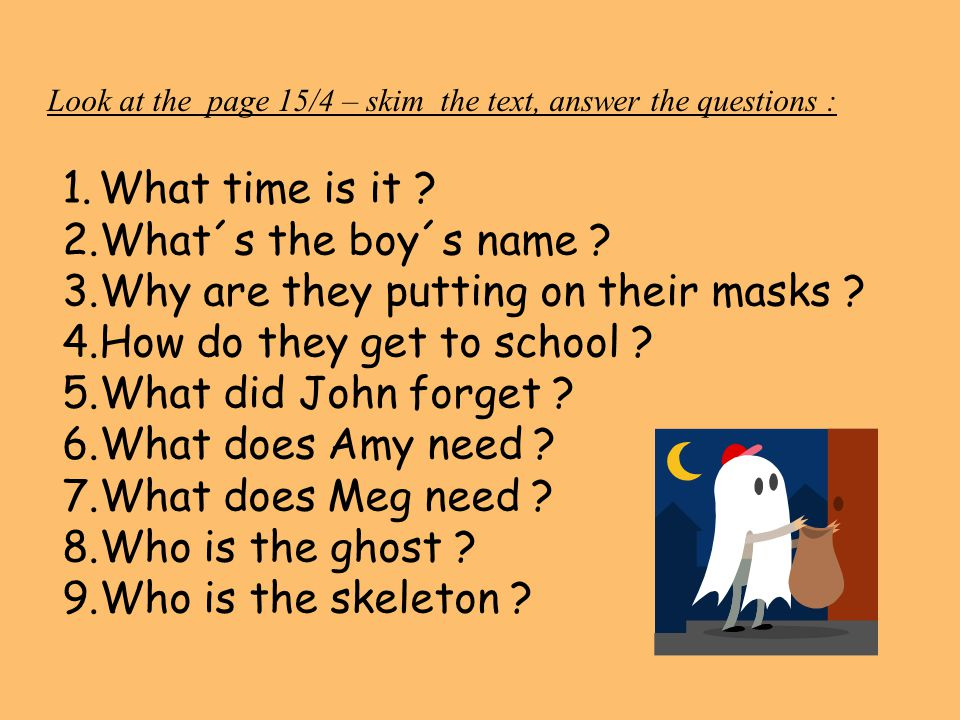 Look at the page 15/4 – skim the text, answer the questions : 1.What time is it ? 2.What´s the boy´s name ? 3.Why are they putting on their masks ? 4.