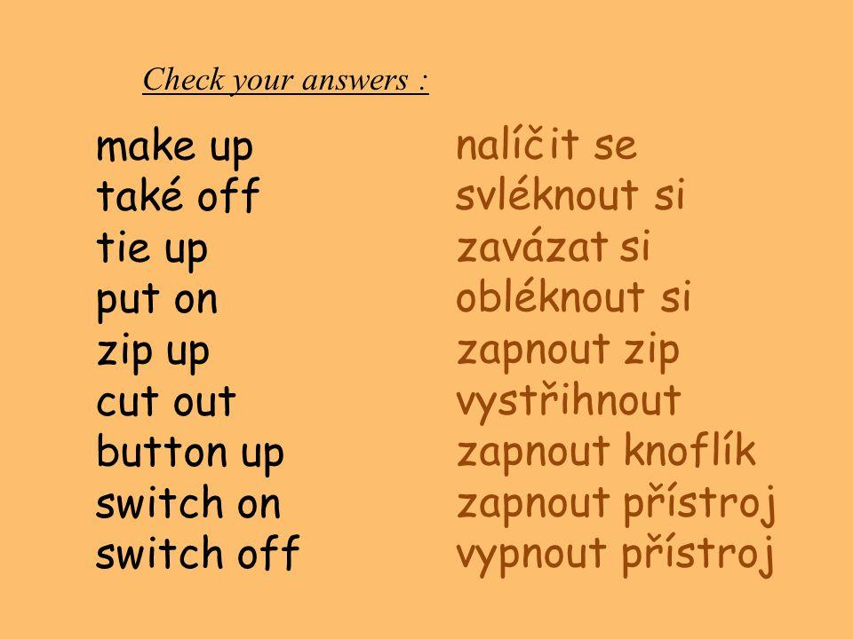 Check your answers : nalíčit se svléknout si zavázat si obléknout si zapnout zip vystřihnout zapnout knoflík zapnout přístroj vypnout přístroj make up