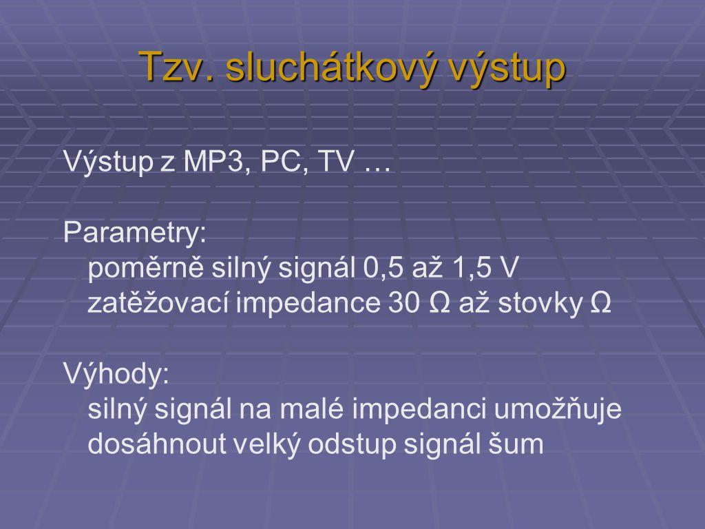Tzv. sluchátkový výstup Výstup z MP3, PC, TV … Parametry: poměrně silný signál 0,5 až 1,5 V zatěžovací impedance 30 Ω až stovky Ω Výhody: silný signál