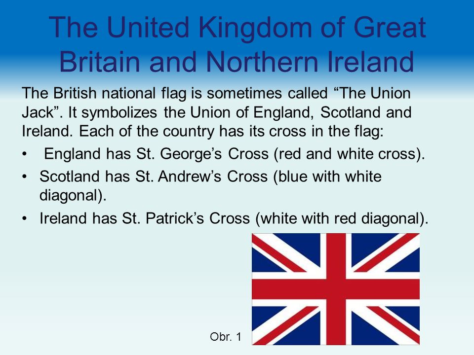 "The United Kingdom of Great Britain and Northern Ireland The British national flag is sometimes called ""The Union Jack"". It symbolizes the Union of En"