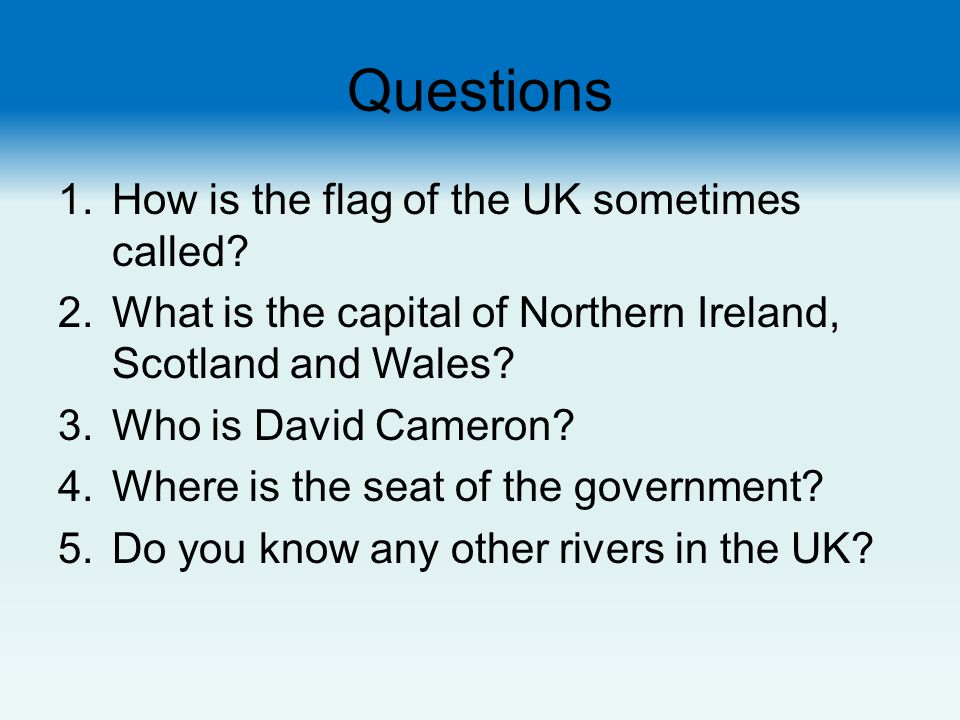 Questions 1.How is the flag of the UK sometimes called? 2.What is the capital of Northern Ireland, Scotland and Wales? 3.Who is David Cameron? 4.Where