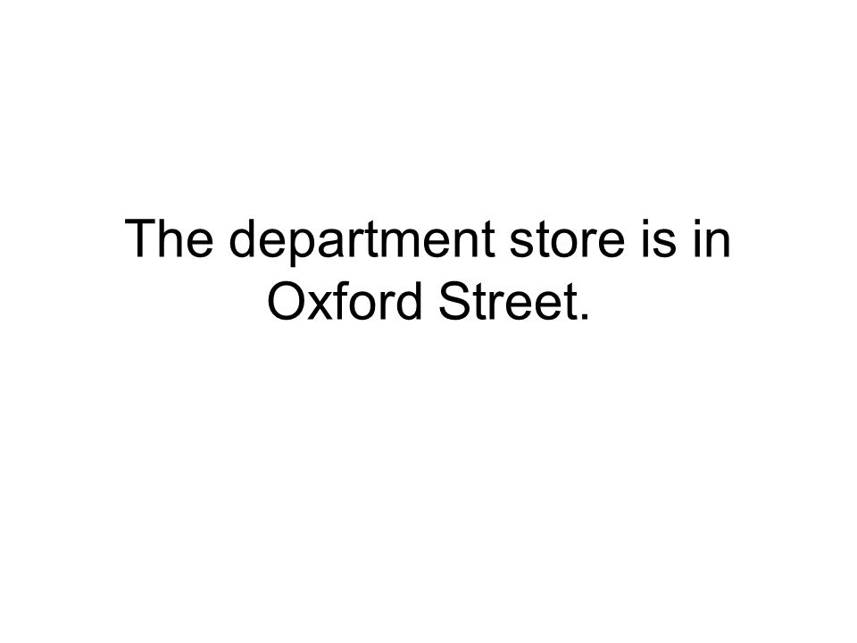 The department store is in Oxford Street.