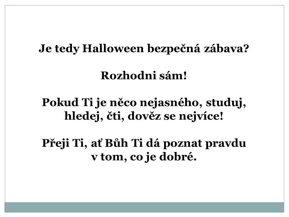 Je tedy Halloween bezpečná zábava? Rozhodni sám! Pokud Ti je něco nejasného, studuj, hledej, čti, dověz se nejvíce! Přeji Ti, ať Bůh Ti dá poznat prav