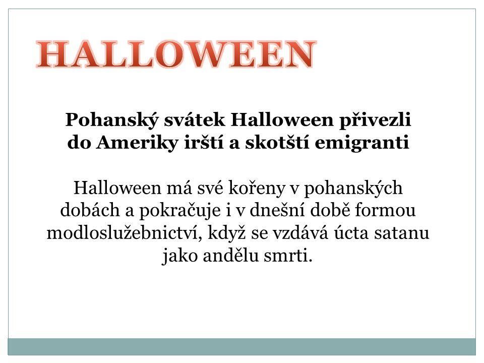 Pohanský svátek Halloween přivezli do Ameriky irští a skotští emigranti Halloween má své kořeny v pohanských dobách a pokračuje i v dnešní době formou