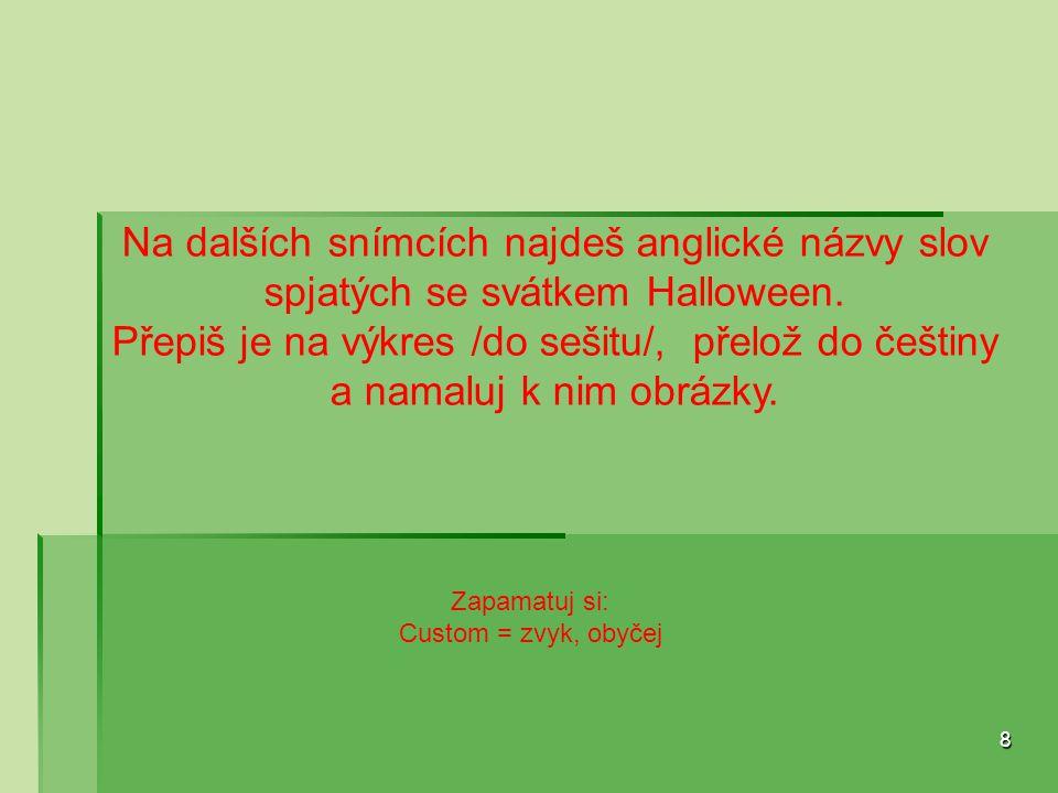 8 Na dalších snímcích najdeš anglické názvy slov spjatých se svátkem Halloween. Přepiš je na výkres /do sešitu/, přelož do češtiny a namaluj k nim obr