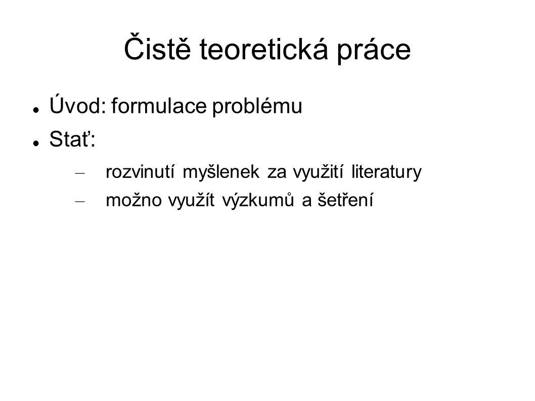 Čistě teoretická práce Úvod: formulace problému Stať: – rozvinutí myšlenek za využití literatury – možno využít výzkumů a šetření