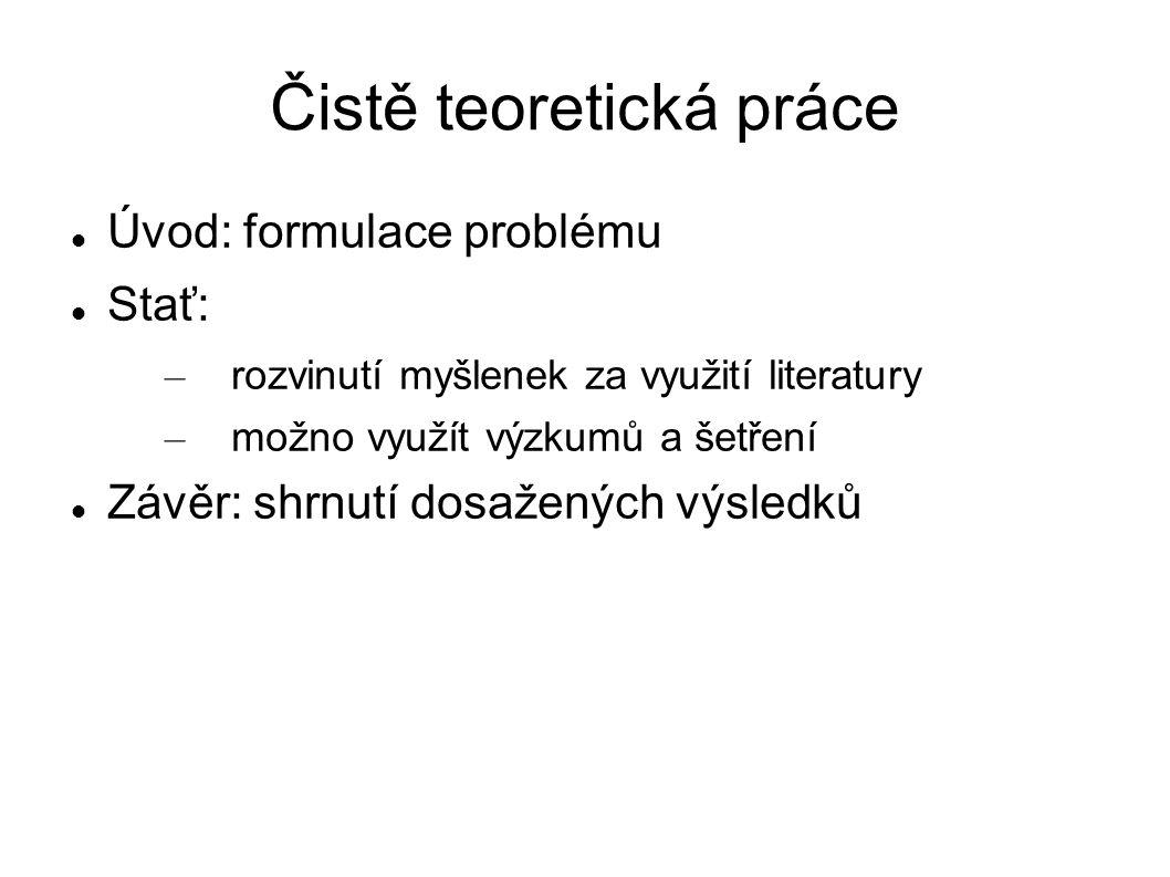 Čistě teoretická práce Úvod: formulace problému Stať: – rozvinutí myšlenek za využití literatury – možno využít výzkumů a šetření Závěr: shrnutí dosažených výsledků