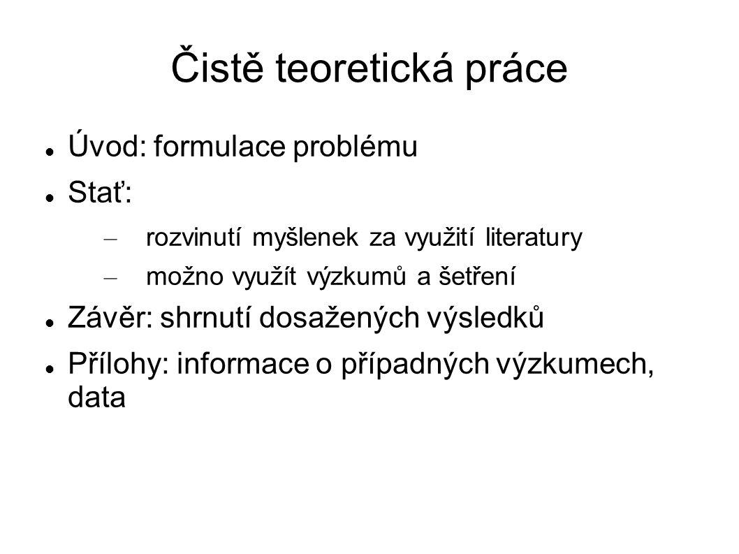 Čistě teoretická práce Úvod: formulace problému Stať: – rozvinutí myšlenek za využití literatury – možno využít výzkumů a šetření Závěr: shrnutí dosažených výsledků Přílohy: informace o případných výzkumech, data
