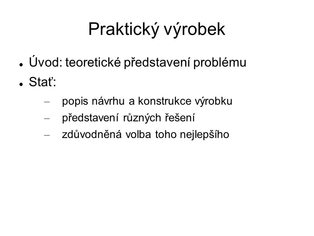Praktický výrobek Úvod: teoretické představení problému Stať: – popis návrhu a konstrukce výrobku – představení různých řešení – zdůvodněná volba toho nejlepšího