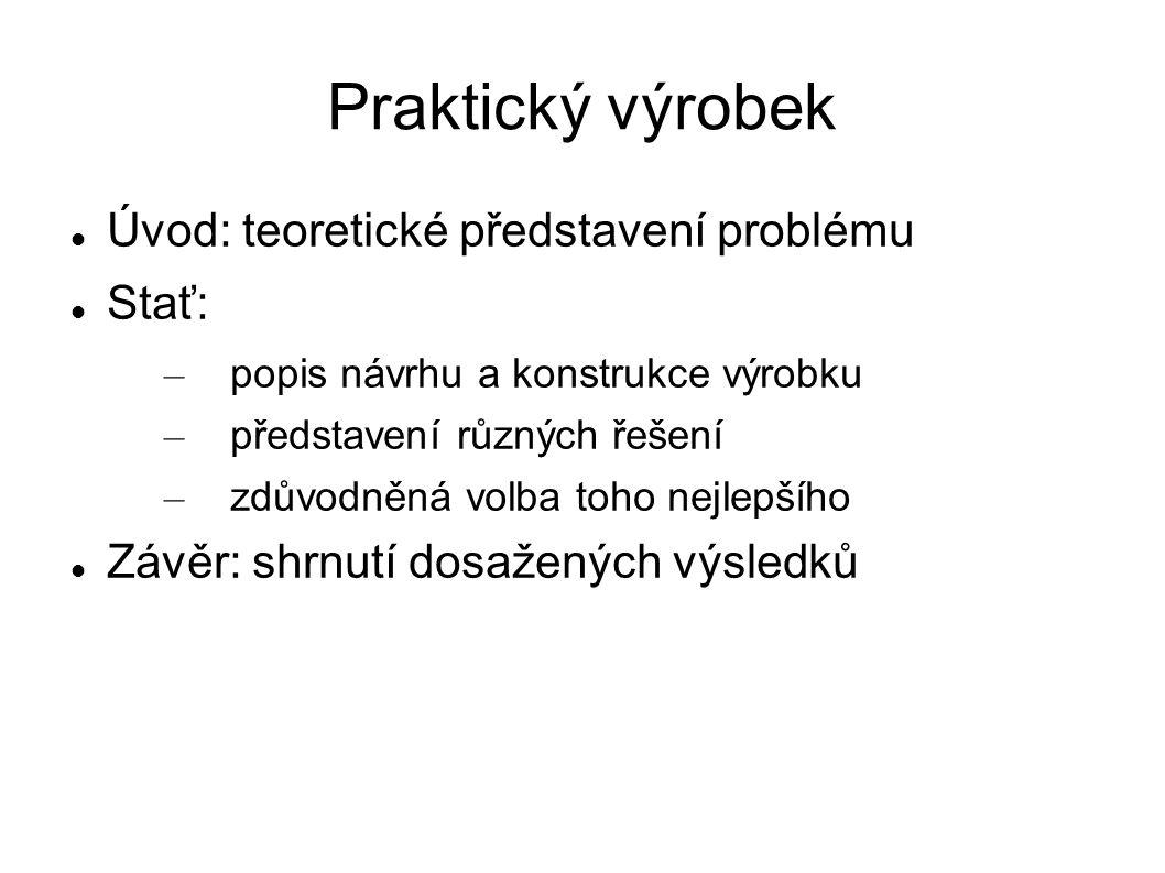 Praktický výrobek Úvod: teoretické představení problému Stať: – popis návrhu a konstrukce výrobku – představení různých řešení – zdůvodněná volba toho