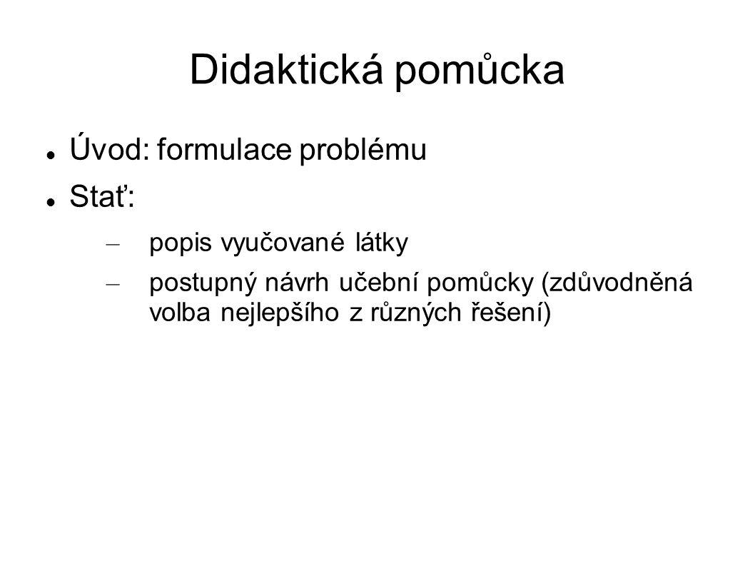 Didaktická pomůcka Úvod: formulace problému Stať: – popis vyučované látky – postupný návrh učební pomůcky (zdůvodněná volba nejlepšího z různých řešen