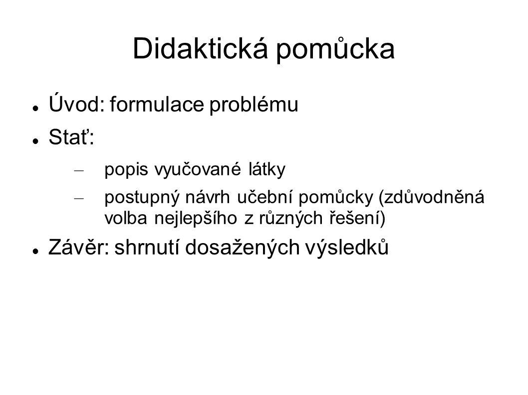 Didaktická pomůcka Úvod: formulace problému Stať: – popis vyučované látky – postupný návrh učební pomůcky (zdůvodněná volba nejlepšího z různých řešení) Závěr: shrnutí dosažených výsledků