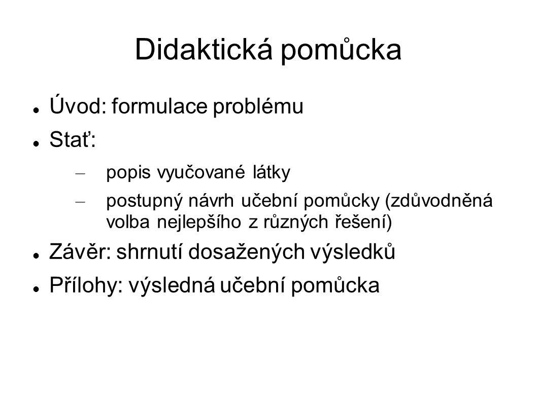 Didaktická pomůcka Úvod: formulace problému Stať: – popis vyučované látky – postupný návrh učební pomůcky (zdůvodněná volba nejlepšího z různých řešení) Závěr: shrnutí dosažených výsledků Přílohy: výsledná učební pomůcka