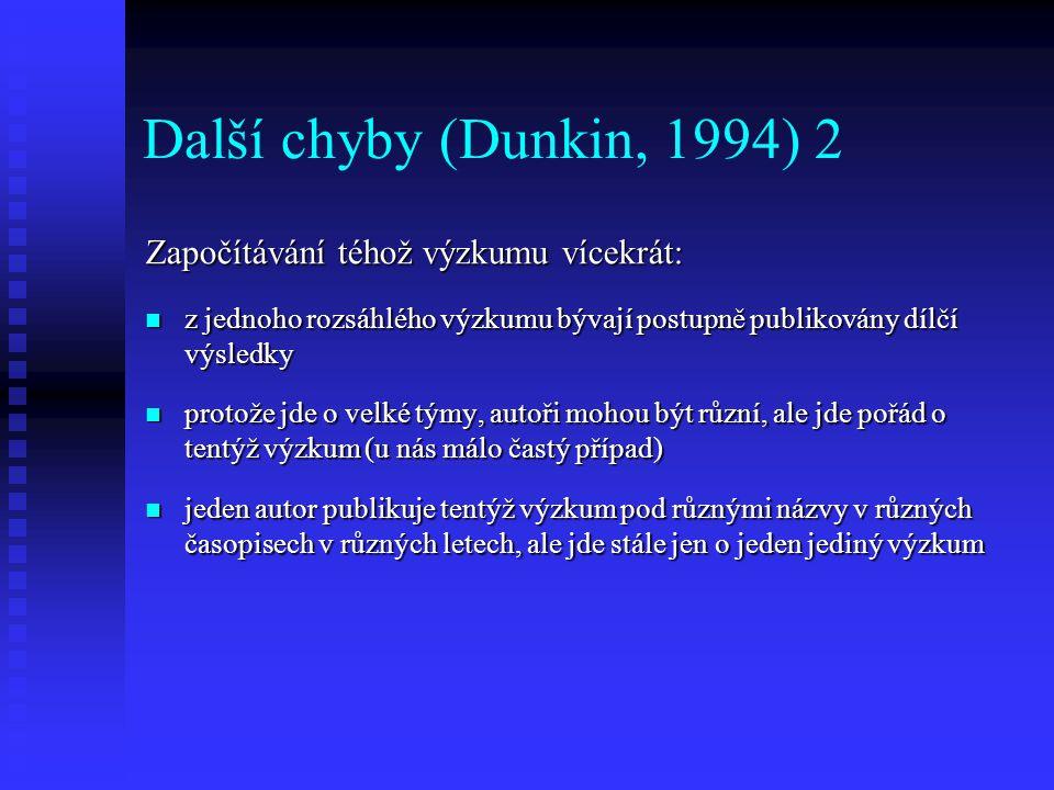 Další chyby (Dunkin, 1994) 3 Nerozpoznání chyb v autorových závěrech: publikovaný článek, výzkumná zpráva či doktorská disertace nemusí být bez chyb publikovaný článek, výzkumná zpráva či doktorská disertace nemusí být bez chyb je záležitostí vědecké poctivosti autora přehledové studie, aby si prostudoval výzkumníkovy závěry je záležitostí vědecké poctivosti autora přehledové studie, aby si prostudoval výzkumníkovy závěry zjistil, zda nedošlo k věcnému posunu nebo neoprávněnému zobecnění výzkumných nálezů zjistil, zda nedošlo k věcnému posunu nebo neoprávněnému zobecnění výzkumných nálezů někdy se autor přehledové studie nemůže dostat k plnému znění článku, ale jen k abstraktu někdy se autor přehledové studie nemůže dostat k plnému znění článku, ale jen k abstraktu znění abstraktu nelze brát jako plnohodnotný zdroj informací o výzkumu - ne vždy ho píše autor, někdy knihovníci znění abstraktu nelze brát jako plnohodnotný zdroj informací o výzkumu - ne vždy ho píše autor, někdy knihovníci