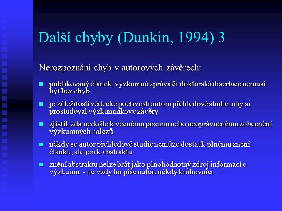 Další chyby (Dunkin, 1994) 4 Neoprávněné zařazení výzkumu do určité skupiny prací: nelze dát pouze na autora článku, co o svém výzkumu prohlašuje nelze dát pouze na autora článku, co o svém výzkumu prohlašuje existuje mnoho typů výzkumných projektů (design výzkumu) a každý z nich má své přednosti a limity existuje mnoho typů výzkumných projektů (design výzkumu) a každý z nich má své přednosti a limity autor přehledu by měl prozkoumat podstatu projektu, na němž je daný výzkum postaven autor přehledu by měl prozkoumat podstatu projektu, na němž je daný výzkum postaven např.