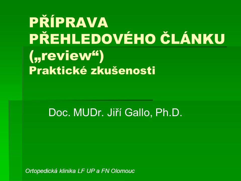"""PŘÍPRAVA PŘEHLEDOVÉHO ČLÁNKU (""""review"""") Praktické zkušenosti Doc. MUDr. Jiří Gallo, Ph.D. Ortopedická klinika LF UP a FN Olomouc"""