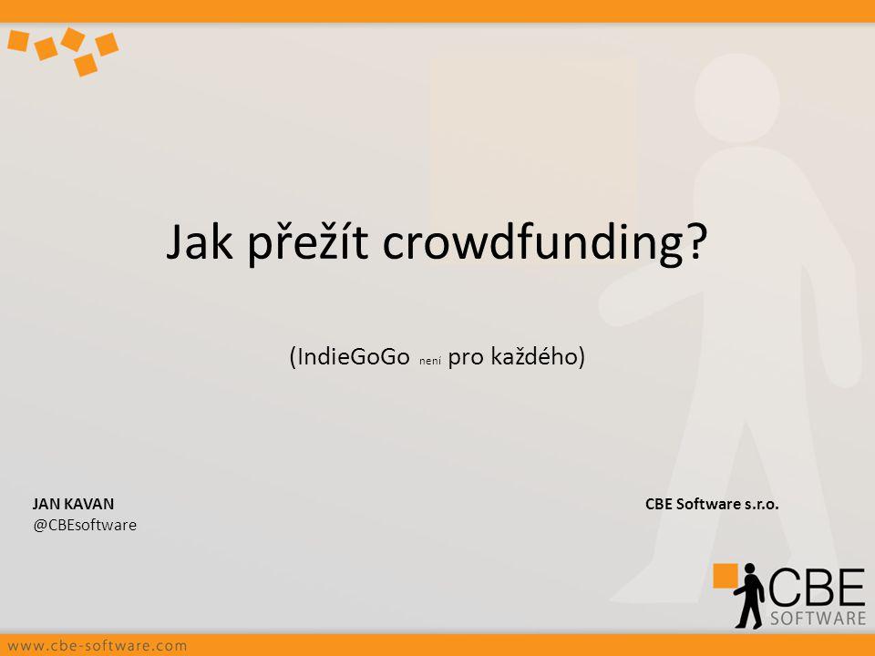 Jak přežít crowdfunding? (IndieGoGo není pro každého) JAN KAVANCBE Software s.r.o. @CBEsoftware