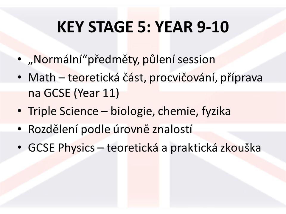 """KEY STAGE 5: YEAR 9-10 """"Normální předměty, půlení session Math – teoretická část, procvičování, příprava na GCSE (Year 11) Triple Science – biologie, chemie, fyzika Rozdělení podle úrovně znalostí GCSE Physics – teoretická a praktická zkouška"""