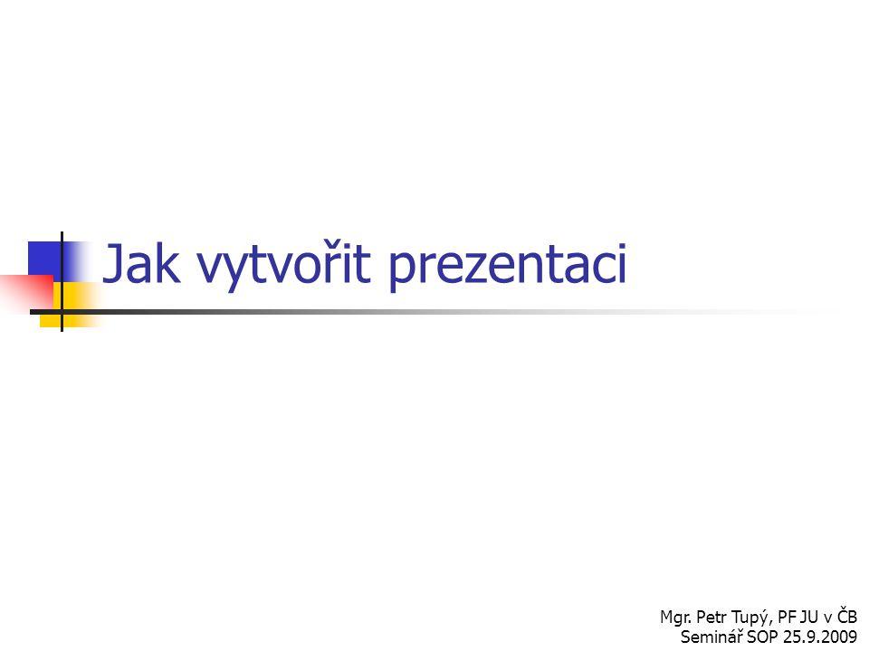 Jak vytvořit prezentaci Mgr. Petr Tupý, PF JU v ČB Seminář SOP 25.9.2009