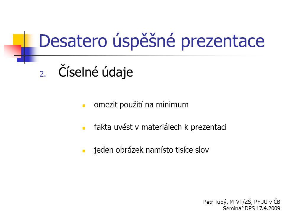 Desatero úspěšné prezentace 2. Číselné údaje omezit použití na minimum fakta uvést v materiálech k prezentaci jeden obrázek namísto tisíce slov Petr T