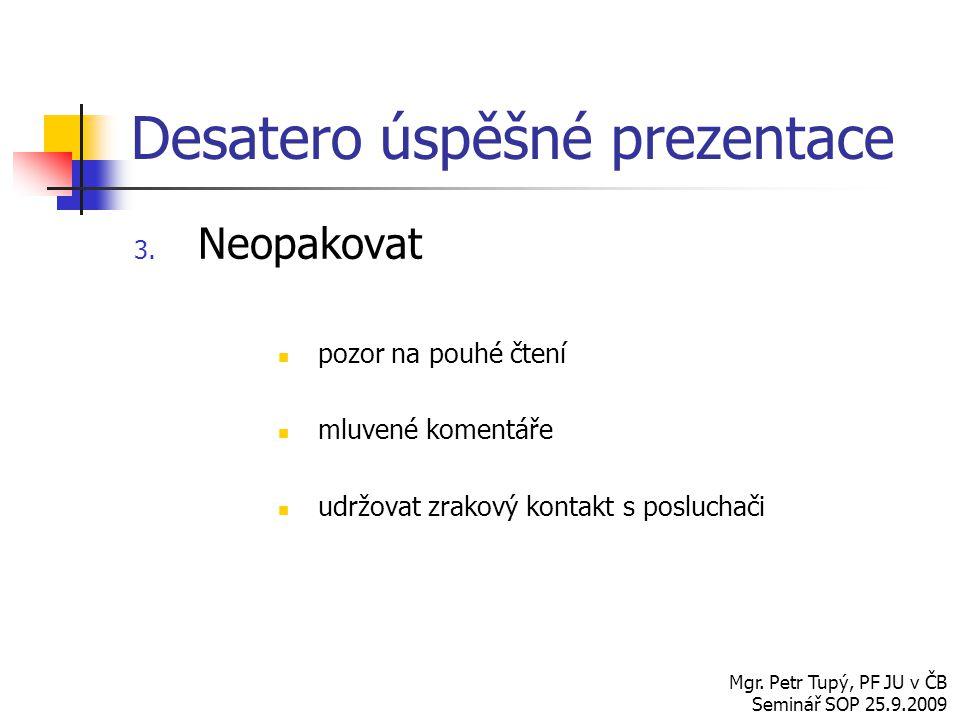 Desatero úspěšné prezentace 3. Neopakovat pozor na pouhé čtení mluvené komentáře udržovat zrakový kontakt s posluchači Mgr. Petr Tupý, PF JU v ČB Semi