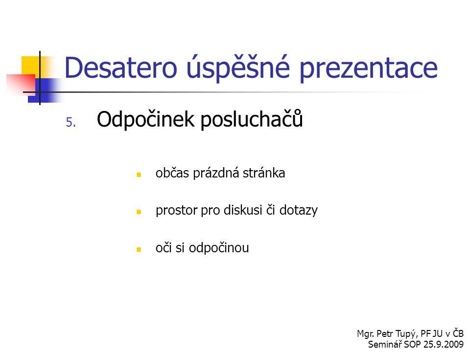 Desatero úspěšné prezentace 5. Odpočinek posluchačů občas prázdná stránka prostor pro diskusi či dotazy oči si odpočinou Mgr. Petr Tupý, PF JU v ČB Se