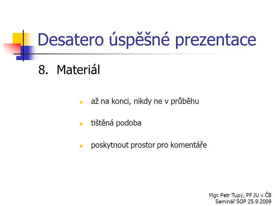Desatero úspěšné prezentace 8.Materiál až na konci, nikdy ne v průběhu tištěná podoba poskytnout prostor pro komentáře Mgr. Petr Tupý, PF JU v ČB Semi