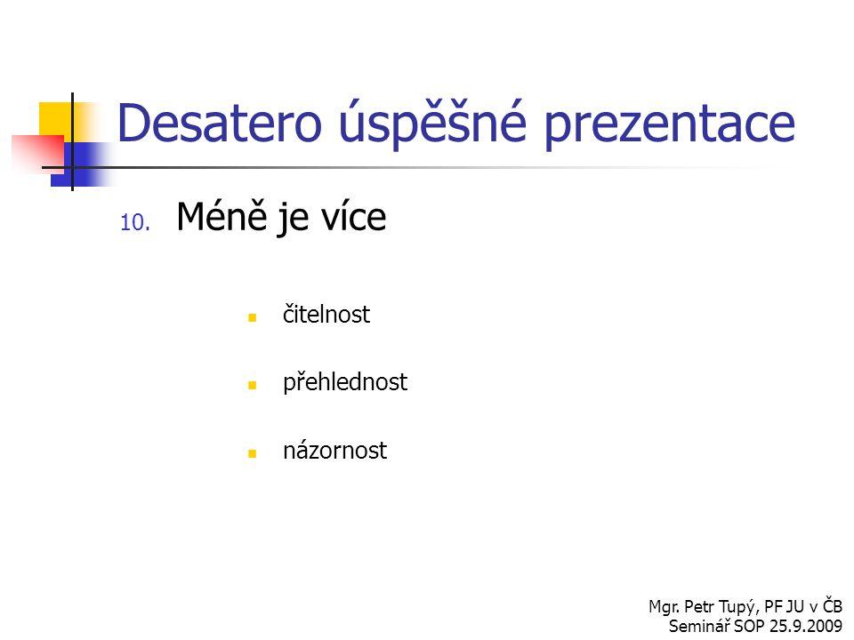 Desatero úspěšné prezentace 10. Méně je více čitelnost přehlednost názornost Mgr. Petr Tupý, PF JU v ČB Seminář SOP 25.9.2009