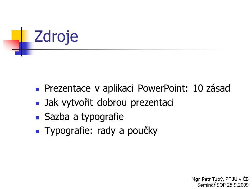 Zdroje Prezentace v aplikaci PowerPoint: 10 zásad Jak vytvořit dobrou prezentaci Sazba a typografie Typografie: rady a poučky Mgr. Petr Tupý, PF JU v