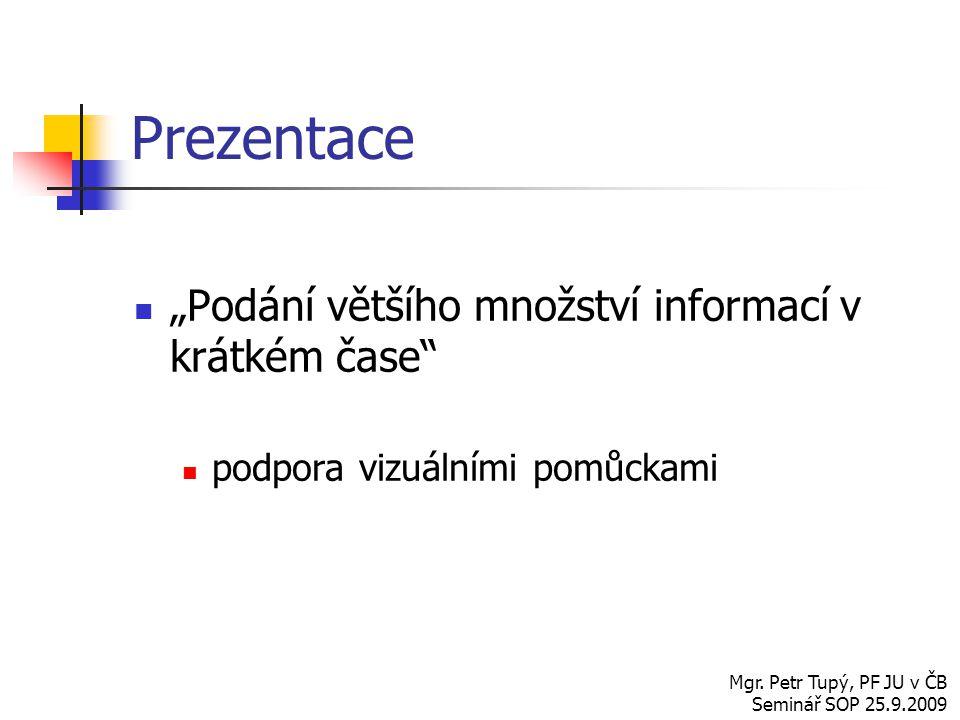 """Prezentace """"Podání většího množství informací v krátkém čase"""" podpora vizuálními pomůckami Mgr. Petr Tupý, PF JU v ČB Seminář SOP 25.9.2009"""