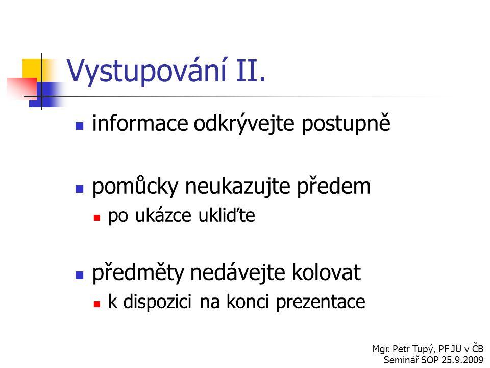 informace odkrývejte postupně pomůcky neukazujte předem po ukázce ukliďte předměty nedávejte kolovat k dispozici na konci prezentace Mgr. Petr Tupý, P