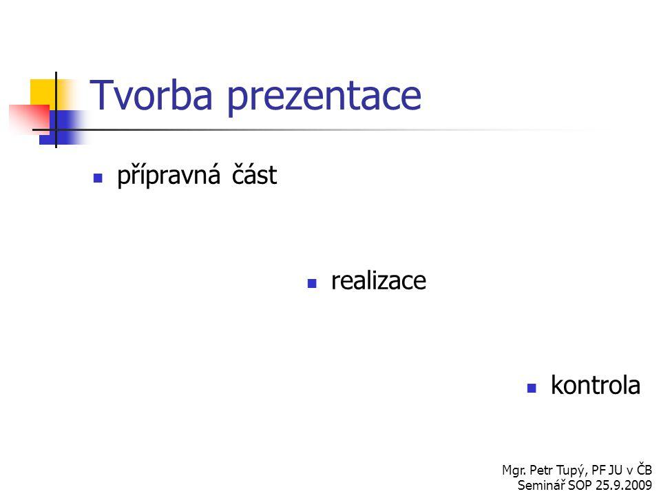 Tvorba prezentace přípravná část realizace kontrola Mgr. Petr Tupý, PF JU v ČB Seminář SOP 25.9.2009