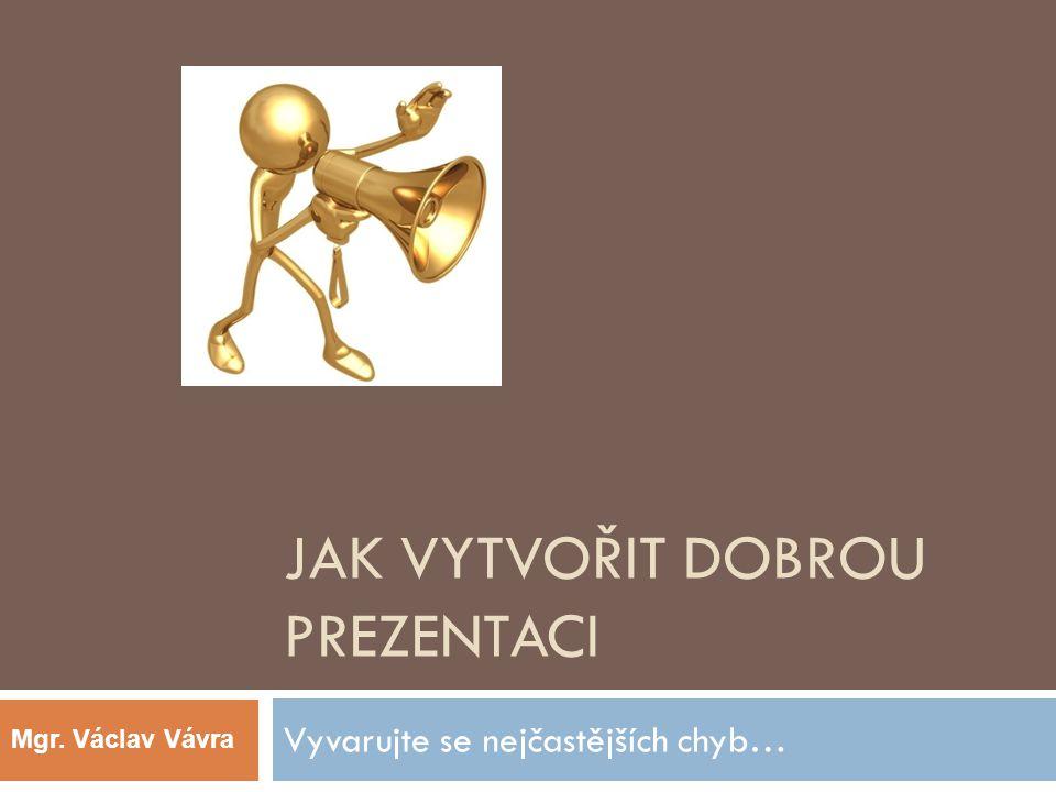JAK VYTVOŘIT DOBROU PREZENTACI Vyvarujte se nejčastějších chyb… Mgr. Václav Vávra